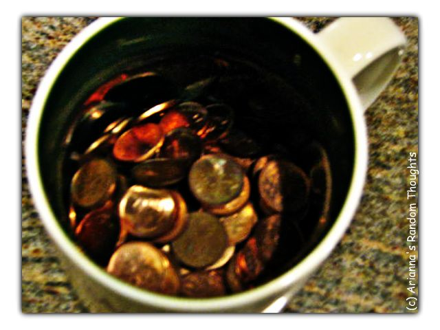 The cup of pennies that I have in my room.