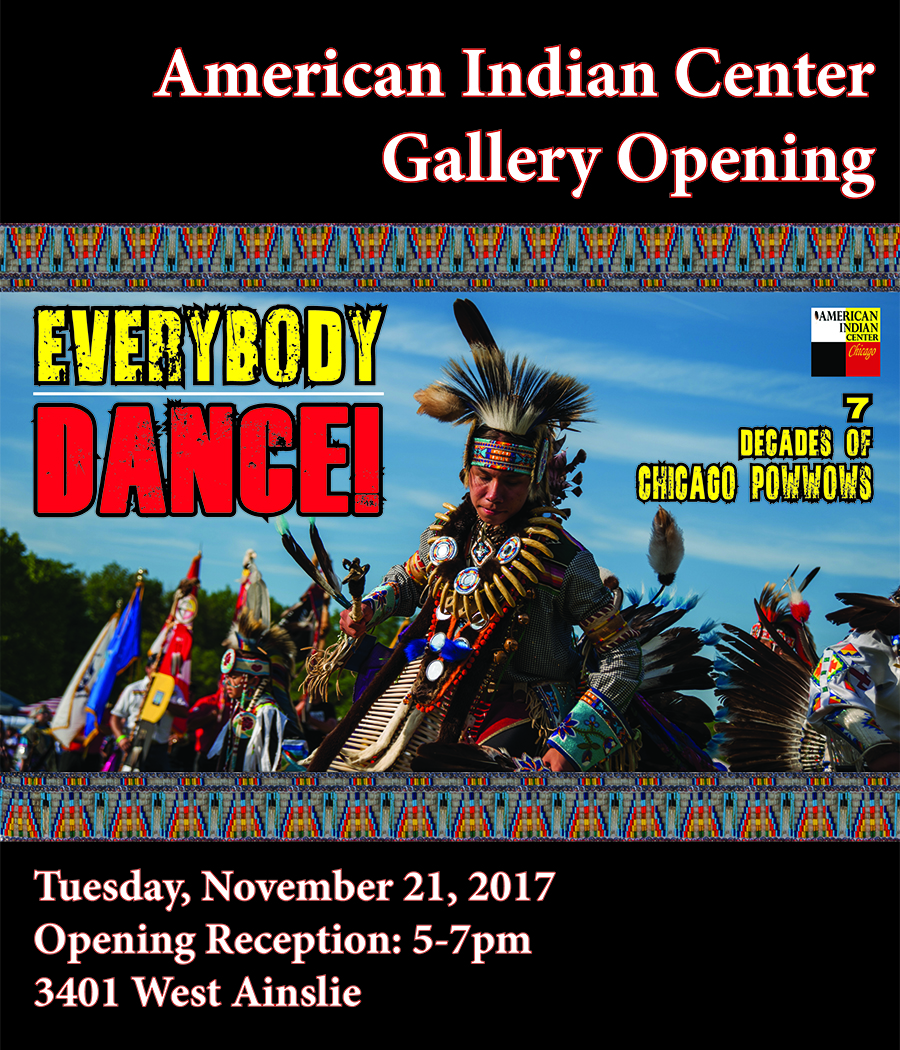 American Indian Center  Opens Art Gallery  EVERYBODY WELCOME!  Everybody Dance! Seven Decades of Chicago Powwow  The American Indian Center is honored to present Everybody Dance! - a triumphant photography exhibition commemorating seven decades of Chicago intertribal powwows. The powwow is the centerpiece of contemporary intertribal Indian culture; it is how Native Americans honor traditional values and demonstrate cultural exchange.  Everybody Dance! portrays a retrospective of Chicago powwows. This exhibit houses images that fuse contemporary media with the ancient practice of storytelling. Everybody Dance! is aimed at enhancing an unwritten culture, to provide first-voice insight to intertribal, urban, Native American customs.  ____________________________________________  Photographers Orlando Cabanban Nora Moore Lloyd Beverly Moeser Warren Perlstein Christine Redcloud Jody Roy  Other photographs provided by: American Indian Center Archives Louis Delgado  Local presentation of this traveling exhibition is made possible through the generous support of the   CHICAGO COMMUNITY TRUST   Support is also provided by: Department of Cultural Affairs and Special Events - City of Chicago Illinois Arts Council Chicago Cultural Alliance D'Arcy McNickle Center for American Indian and Indigenous Studies at the Newberry Library