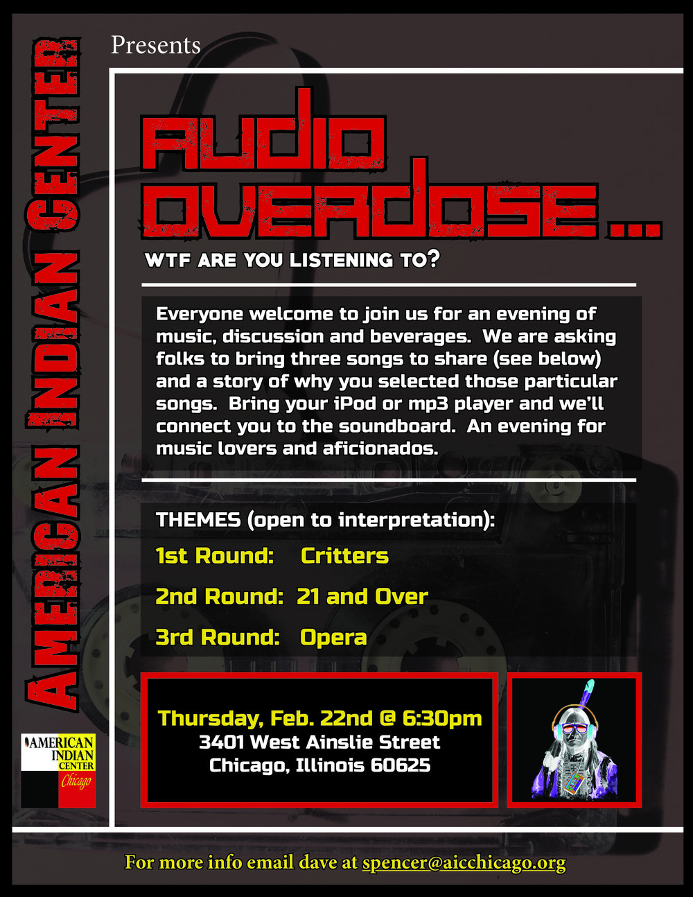 Join us Thursday February 22nd @ 6:30pm for Audio Overdose. Everyone invited! AUDIO OVERDOSE... Join us for an evening of music, discussion and beverages. We are asking folks to bring three songs to share and a story of why you selected those particular songs. Themes will be: 1st Round: Critters 2nd Round: 21 and Over 3rd Round: Opera A really fun night for all music lovers & aficionados! February 22nd at 6:30pm 3401 W. Ainslie St. (2nd Floor) Chicago, IL 60625 For any questions please contact Dave at spencer@aicchicago.org