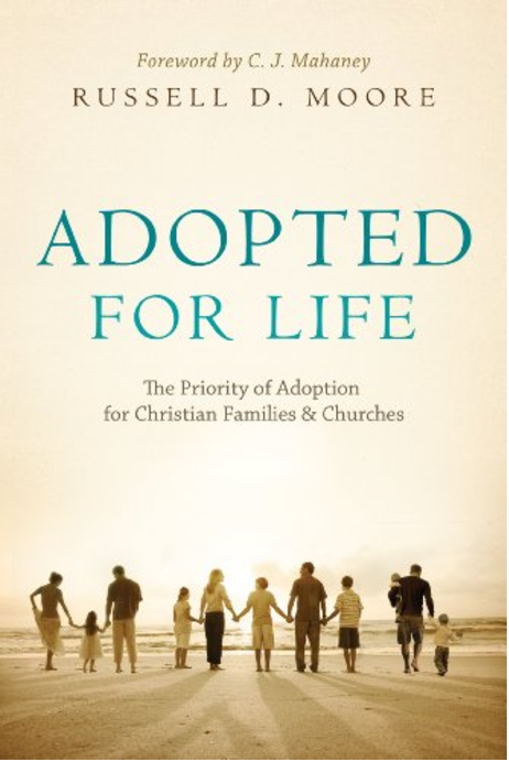 Adopted for Life: The Priority of Adoption for Christian Families and Churches  by Russell D. Moore   Adoption