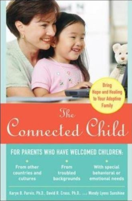 The Connected Child: Bring Hope and Healing to Your Adoptive Family  by Karyn Purvis, PhD., David Cross, PhD., and Wendy Lyons Sunshine   Adoption
