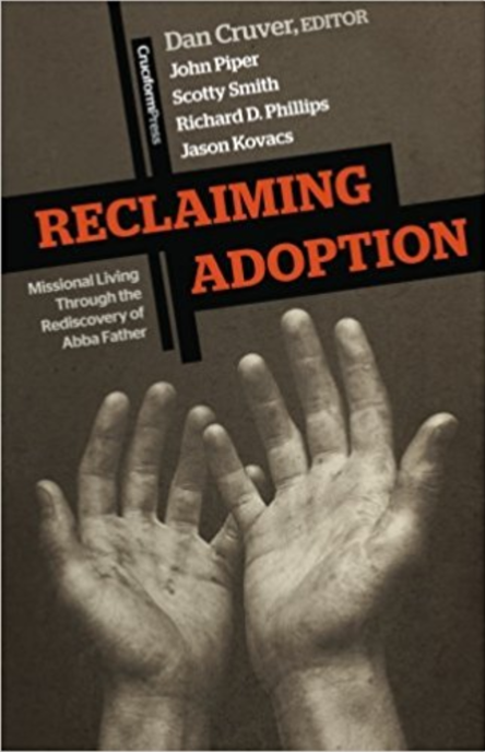 Reclaiming Adoption  by Dan Cruver, John Piper, Scotty Smith, Richard D. Phillips, and Jason Kovacs   Adoption