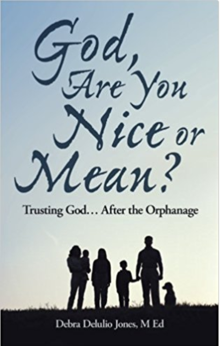God Are You Nice or Mean? Trusting God After the Orphanage  by Debra Delulio Jones, M. Ed.    Adoption