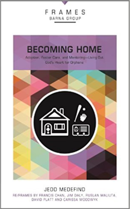 Becoming Home: Adoption, Foster Care, and Mentoring - Living Out God's Heart for Orphans  by Jedd Medefind   Adoption/Foster Care