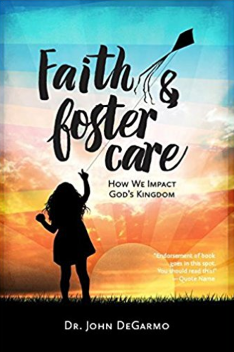 Faith and Foster Care: How We Impact God's Kingdom  by Dr. John DeGarmo   Foster Care