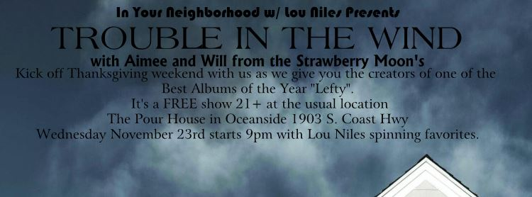 Wednesday November 23rd,  Pour House in Oceanside with Lou Niles of 91X FM, we are playing at 1030 with Strawberry Moon opening :)
