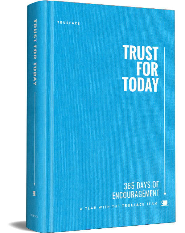 Trust for Today   This 365 day devotional from the Trueface team invites you to experience trust each day, from the mundane to the exceptional, from the deeply sad to hilarious. Touching on business, family, donuts, friendship and Adirondack Chairs,  Trust for Today  invites you to grow in trust one day at a time.