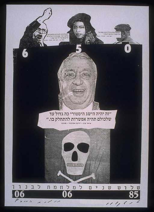 Artist/Designer/Photographer: David Tartakover Language: Hebrew Year: 1985 Publisher: Self-published by artist(s) Source/Credit/Provenance: Gift from the artist Status/Acquisition Goals: The PPPA has an original copy of this poster/item Original Copy Location: Portfolio 1201 - 1300 Original Copy Number: 1240 Number of duplicates: 0 Related links: David Tartakover's web site Wikipedia essay on the Lebanon War Wellspring: Zionist/Israeli Artists/Agencies Special Collection: Liberation Graphics Collection (RMF) Ariel Sharon David Tartakover Lebanon Menachem Begin Liberation Graphics Collection of Palestine Posters/Portfolios-Chronologically Liberation Graphics Collection of Palestine Posters/Memory of the World (Nominated - 2016-2017) Zionist-Israeli Posters in LGC/MOW Nomination