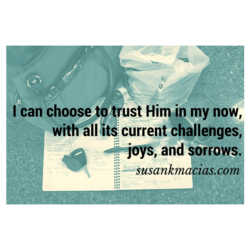 I can choose to trust Him in my now, with all its current challenges, joys, and sorrows.