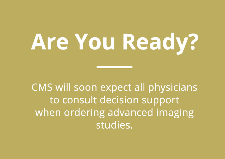 ARE YOU READY?  CMS will soon expect all physicians to consult decision support when ordering advanced imaging studies.