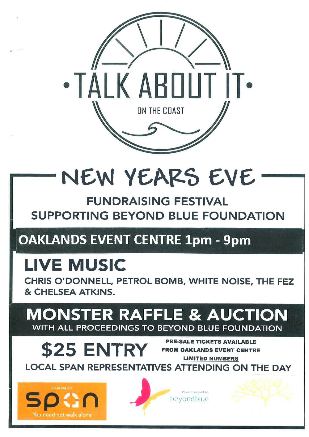 New Years Eve! NEW VENUE !!!  It's back on! Oaklands in Pambula have generously stepped in at the last minute to save your New Year party plans and ensure we all start 2018 right by supporting a worthy cause!   Pre-sale tickets are now available at Oaklands. Be sure to get in quick as there are limited numbers. Those who still have their Royal Willows tickets, hang on to them! They will be valid at the door on the night.   To those wonderful people who bought tickets and have since returned them and now want to buy them again... WE ARE SO SORRY FOR THE RUN AROUND.   We hope you will all join us anyway and celebrate the New Year by supporting those in our community that need it most.  Let's TALK ABOUT IT!   Time: 1pm - 9pm Live music: Chris O'Donnell, Chelsea Atkins, petrol bomb, the fez, white noise plus more Bbq throughout afternoon $25 entry fee, due to limited numbers this event will be 18+ Ticket numbers are limited!!! 🎶🎶🎶🎶🎶🎶🎶🎶🎶🎶🎶🎶🎶🎶🎶    For anyone unable to make this event and would like to donate, Please show your love by donating through the link below:    http://mail-track.everydayhero.com/track/click/30190481/beyond-blue-in-memoriam.everydayhero.com?p=eyJzIjoiV1FSaVJaLVlZLURJWHdERUhObHRRMlVwcDFBIiwidiI6MSwicCI6IntcInVcIjozMDE5MDQ4MSxcInZcIjoxLFwidXJsXCI6XCJodHRwczpcXFwvXFxcL2JleW9uZC1ibHVlLWluLW1lbW9yaWFtLmV2ZXJ5ZGF5aGVyby5jb21cXFwvYXVcXFwvdGFsay1hYm91dC1pdC1vbi10aGUtY29hc3QtaW4tbG92aW5nLW1lbW9yeS1vZi1iZWF2ZXJcIixcImlkXCI6XCI5YmNkZDM5YzNlYWY0OWQ0ODJkMGQ2NmU5OTBjZTBhNFwiLFwidXJsX2lkc1wiOltcImRjNjM5ZDcxODc5MzkwNmNjZTQ1ODgyMzNjNGJkODJlMDYzNmM0NjRcIl19In0      A huge thank you (and a belated happy new year) to everyone who came out to support the Beyond Blue fundraiser on New Years Eve @ Oaklands Event Centre. Was a MASSIVE success with over 17k raised for such a relevant and worthy cause. WELL DONE! None of course would have been possible without Alysha & Christjan. They were an absolute pleasure to work with. Their efforts & the team of volunteers made the event such a succes that there will be another in the very near future.  We also need to post the raffle winners from the day and they are as follows:  Raffle Drawn  1st PRIZE WINNER Riley Cummings  Ticket Number: #44  2nd PRIZE WINNER Sally Bailey Ticket Number: #454  3rd PRIZE WINNER Adam Nelson Ticket Number: #191  4th PRIZE WINNER Adam Nelson Ticket Number: #183  5th PRIZE WINNER Rob Martyn Ticket Number: #426  6th PRIZE WINNER Scott Major Ticket Number: #895  7th PRIZE WINNER Kirsty Pongratz Ticket Number: #417  8th PRIZE WINNER sandi Smith  Ticket Number: #618  9th PRIZE WINNER Jacob Gersets Ticket Number: #700  10th PRIZE WINNER baden sinclair Ticket Number: #514  Thanks again, and we hope to see you all very soon. The Event Centre Team.