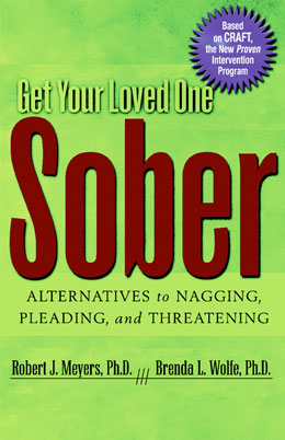 Get Your Loved One Sober: Alternatives to Nagging, Pleading and Threatening