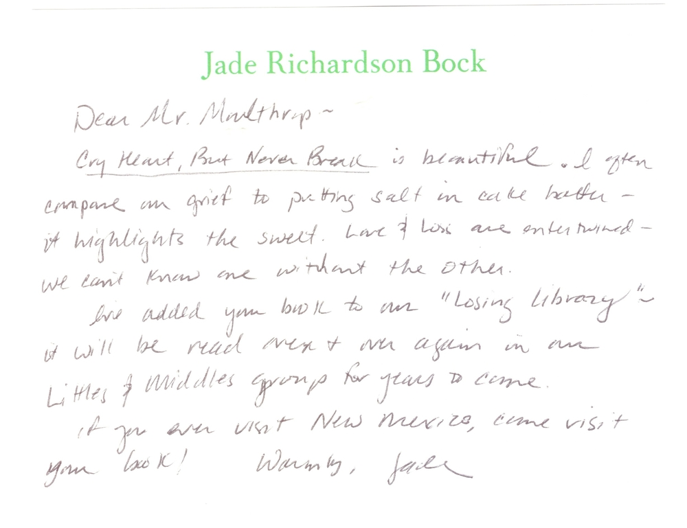 """Dear Mr Moulhrop –   Cry Heart But Never Break  is beautiful. I often compare our grief to putting salt in cake batter - it highlights the sweet. Love & Loss are intertwined - we cant know one without the other. I've added your book to our """"Losing Library"""" - it will be read over & over again in our Littles & Middles groups for years to come. If you ever visit New Mexico, come visit your book!  Warmly, Jade."""