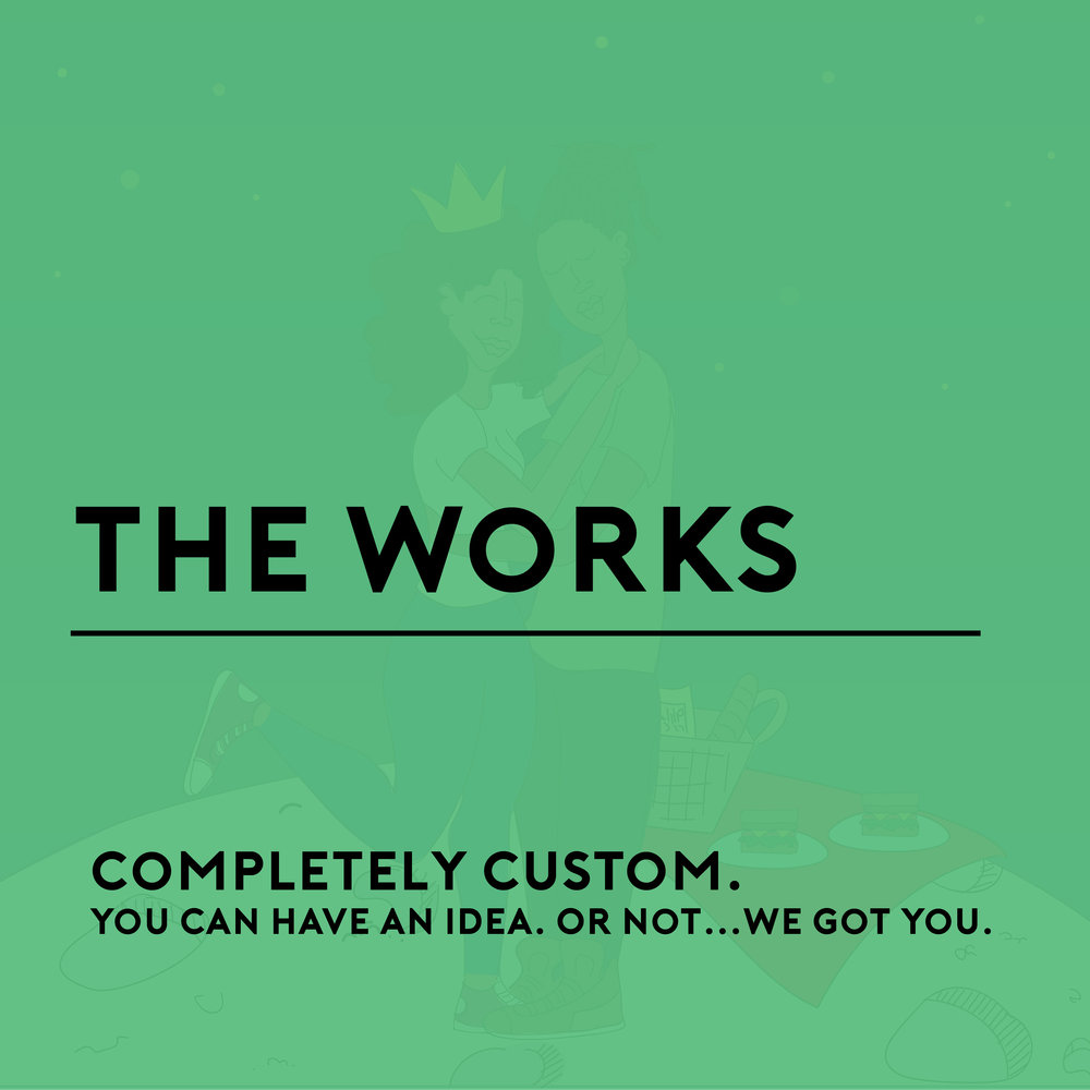The Works is our completely custom package that comes with ALL the bells and whistles. Think subtle highlights, serious shadows, limitless color and calcified dreams that have been brought to life. Yep….it is that deep!