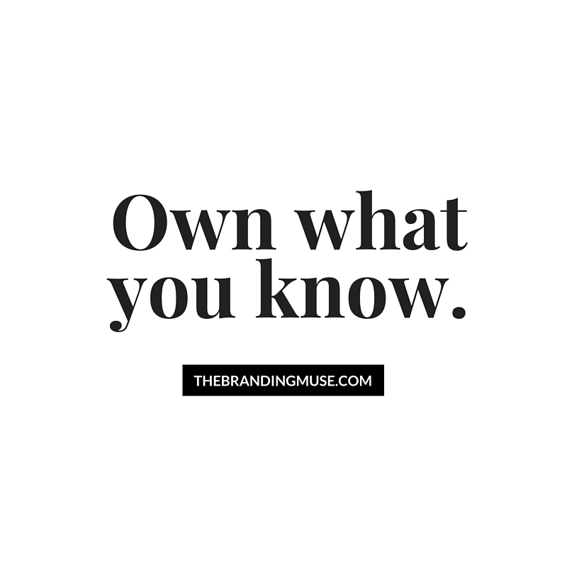 Own what you know. We all aer experts at something and should embrace that expertise for our brands and careers.