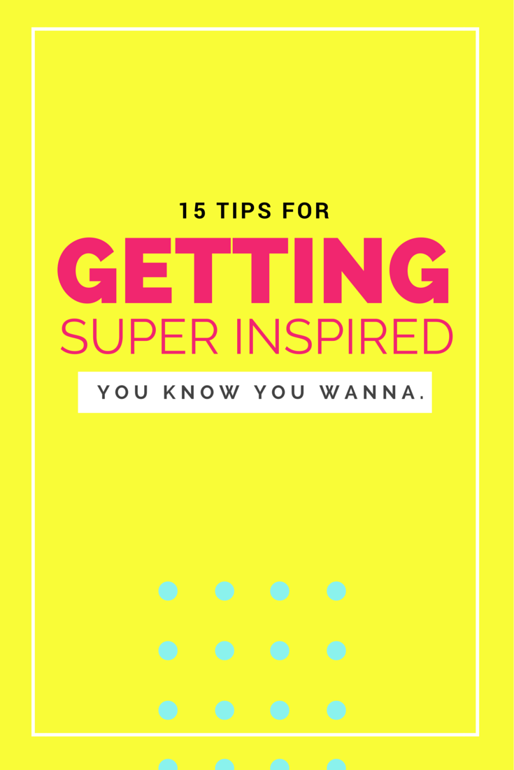 Feeling stuck? Here's 15 tips for getting super inspired!