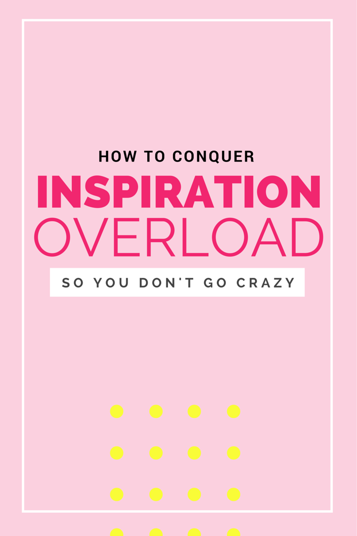 How to conquer INSPIRATION OVERLOAD! (So you don't go crazy.)