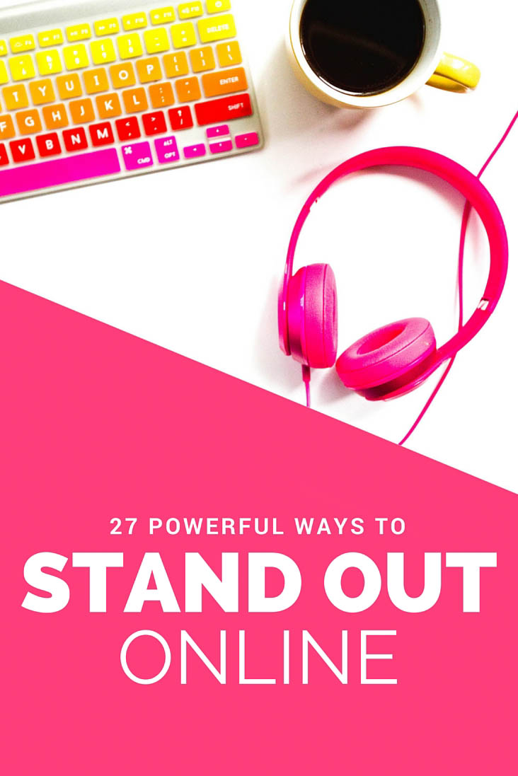 27 Powerful ways to stand out online to get noticed, get more followers and engage your readers!