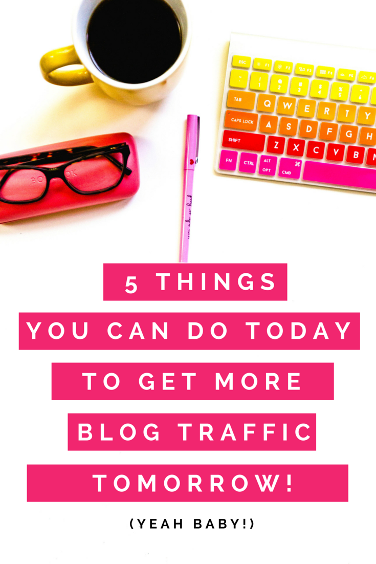 5 Things you can do TODAY to start getting more blog traffic TOMORROW!