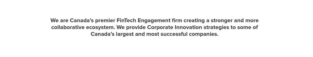 We are Canada's premier FinTech Engagement firm creating a stronger and more collaborative ecosystem. We provide Corporate Innovation strategies to some of Canada's largest and most successful companies.