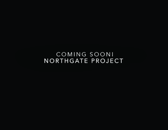COMING SOON! NORTHGATE PROJECT