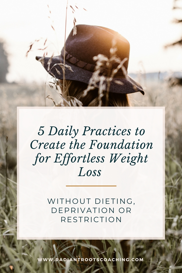 5 Daily Practices to Create the Foundation for Effortless Weight Loss Without Dieting, Deprivation, or Restriction