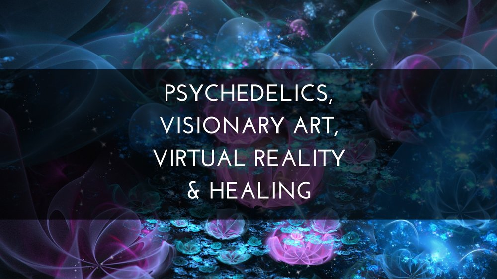 Psychedelics, Visionary Art, Virtual Reality & Healing.