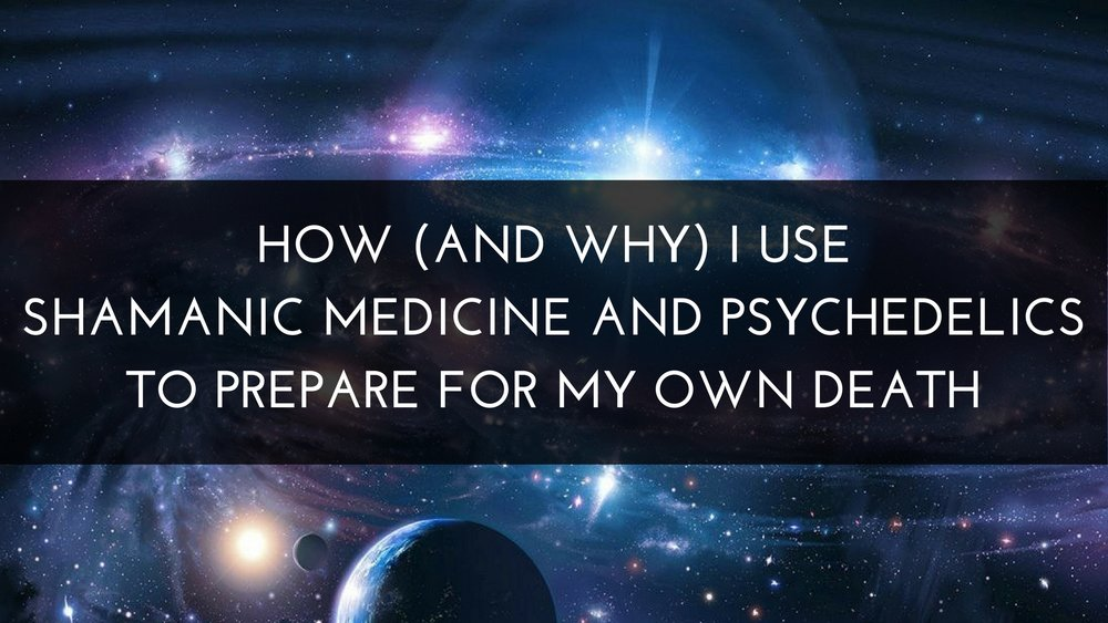 Medicine Path How (and Why) I Use Shamanic Medicine and Psychedelics to Prepare for My Own Death