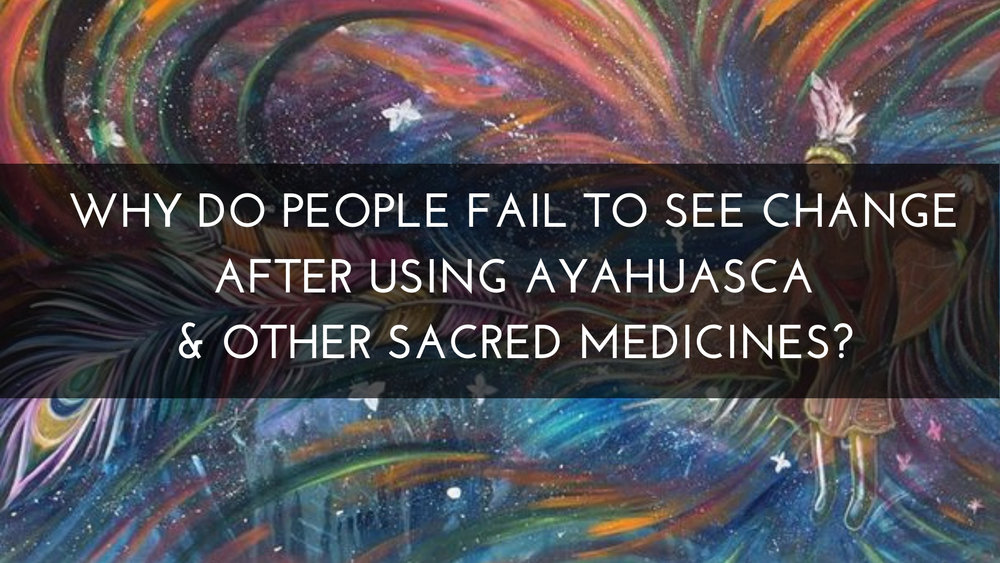 Why do people fail to see change after using ayahuasca & other shamanic medicines?