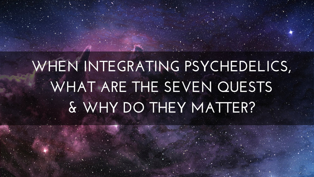 When Integrating Psychedelics, What Are The Seven Quests & Why Do They Matter?