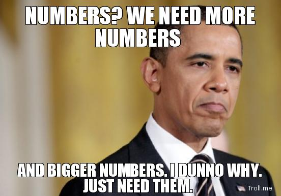 numbers-we-need-more-numbers-and-bigger-numbers-i-dunno-why-just-need-them.jpg