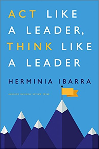Act Like a Leaders, Think Like a Leader    by Herminia Ibarra