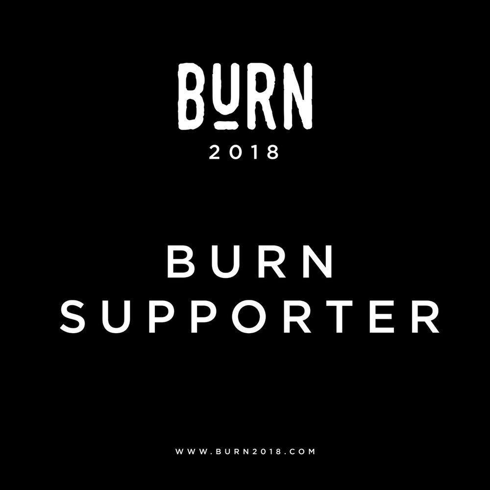 BURN SUPPORTERS will receive  A stall in the social gathering area of the conference centre near to the coffee shop, this stall will be up for the duration of the both days events and potential customers will have time to come and try out your product & talk to your staff.   Your logo & link on the BURN website.    5 mentions on the BURN Instagram & Facebook pages.    COST -  £250 plus 2 item/subscriptions of yours to giveaway during our event promotion & a discount code that we can share with attendees.