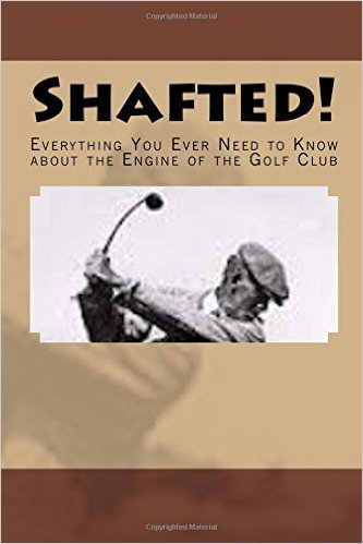Excerpts  from SHAFTED! EVERYTHING YOU EVER NEED TO KNOW ABOUT THE ENGINE OF THE GOLF CLUB