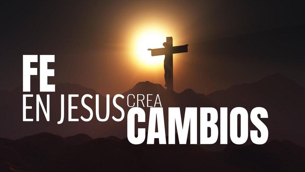 fe en Jesús crea cambios 03.08.18.jpeg