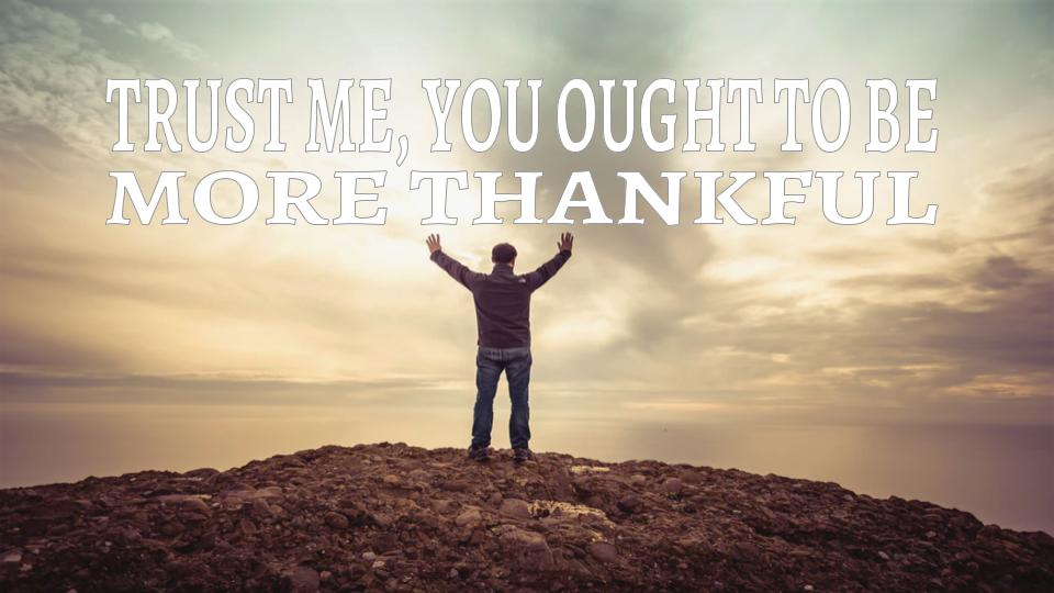 trust me yiu ought to be more thankful 11.11.18.jpeg