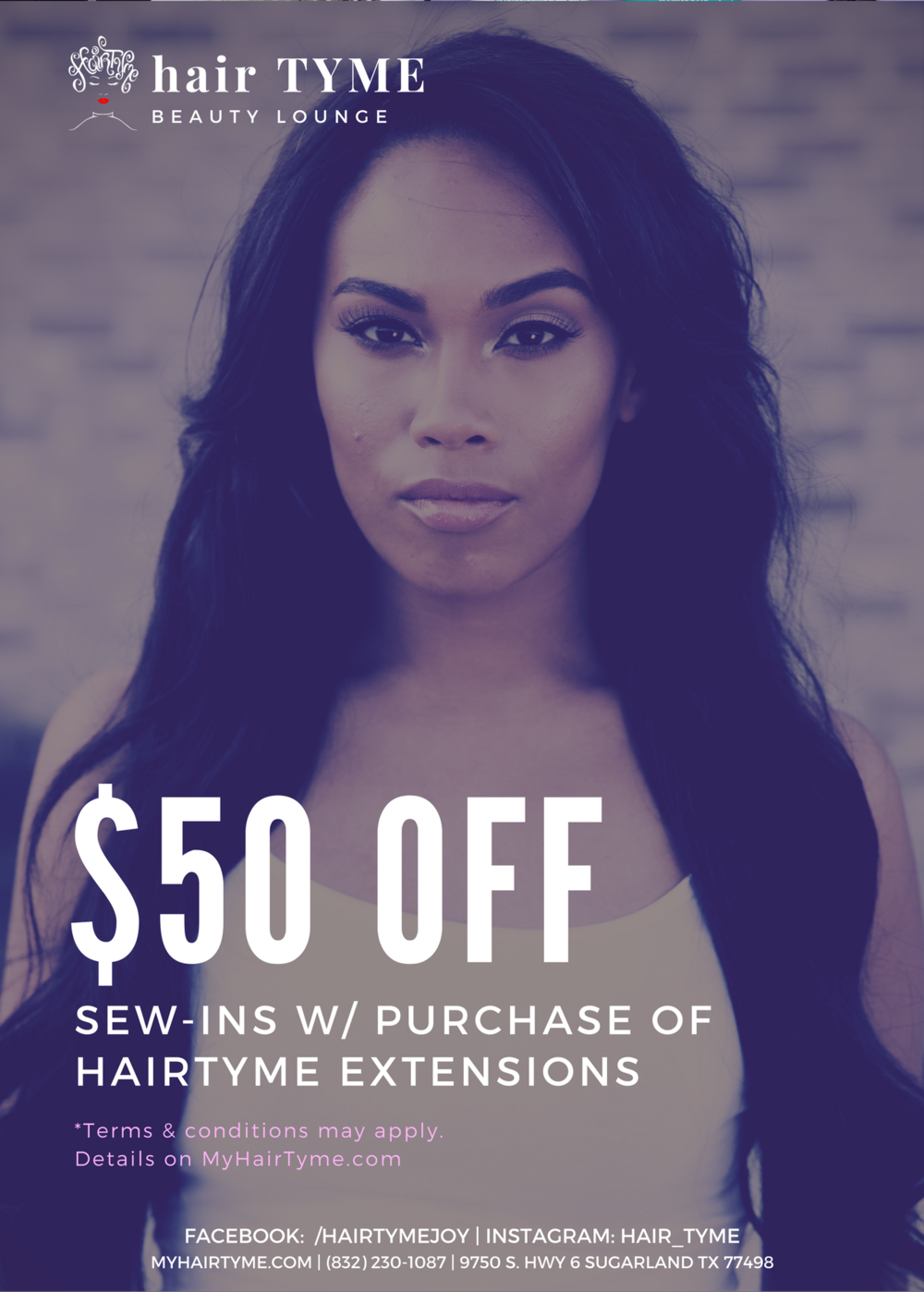 $50 Off - Sew-ins with a purchase of 3 or more bundles of HairTYME Extensions (or 2 bundles and a closure). Offer Valid Every Tuesday & Wednesday Starting June 1 - August 1 2017.*Only valid with Joyce Tuesday & Wednesday; appointments made outside of these days will be charged full price. A non-refundable deposit required to book.