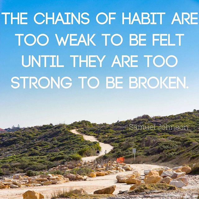 I especially love this one.  We are always creating habits whether consciously or not.  The question is whether they are good or bad habits, and it's an important distinction because eventually these habits become extremely  difficult to break.