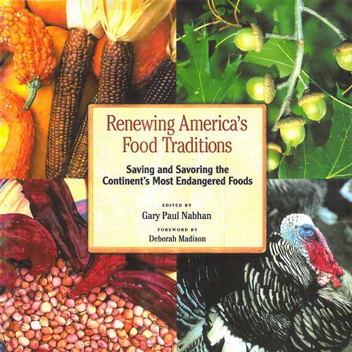 "Renewing America's Food Traditions   (Chelsea Green 2008) Researcher and Contributing Author. [ Bookstore ]   New York Times writer Kim Severson featured our book in,  An Unlikely Way to Save a Species: Serve It for Dinner.  ""Some people would just as soon ignore the culinary potential of the Carolina flying squirrel or the Waldoboro green neck rutabaga. To them, the creamy Hutterite soup bean is too obscure and the Tennessee fainting goat, which keels over when startled, sounds more like a sideshow act than the centerpiece of a barbecue. But not Gary Paul Nabhan. He has spent most of the past four years compiling a list of endangered plants and animals that were once fairly commonplace in American kitchens but are now threatened, endangered or essentially extinct in the marketplace...""  [ Read review ]"