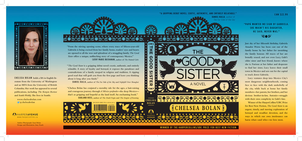 The Good Sister, by Cheslea Bolan About the Design The cover for this book was drawn by Amy Frueh to look like a mexican papel picado (paper cutout). She drew all elements of this cover using Adobe Illustrator and each image is an icon representing a person or an event from the novel.   About the Book Winner of the HarperCollins/UBC Prize for Best New Fiction Just shy of her fifteenth birthday, Gabriela Amador Prieto has been cast out of the family home by her father for tarnishing the family honour. All traces of her are brutally erased, and not even Lucy, Gabi's older sister and best friend, knows where she is. Furious at her father and desperate to find her sister, Lucy leaves their small town in Baja California, Mexico, and sets out for the capital to track Gabriela down. Lucy ventures deep into Mexico City's most dangerous neighbourhoods, coming face to face with the dark underbelly of the city, while back at home her family members—her parents, her brothers, and her devious brother-in-law, Antonio—struggle with their own complicity in Gabi's fate. Winner of the HarperCollins/UBC Prize for Best New Fiction, The Good Sister is an urgent, timely, and moving exploration of betrayal and steadfast devotion, and the ways in which our own intolerance can harm what—and who—we love most.