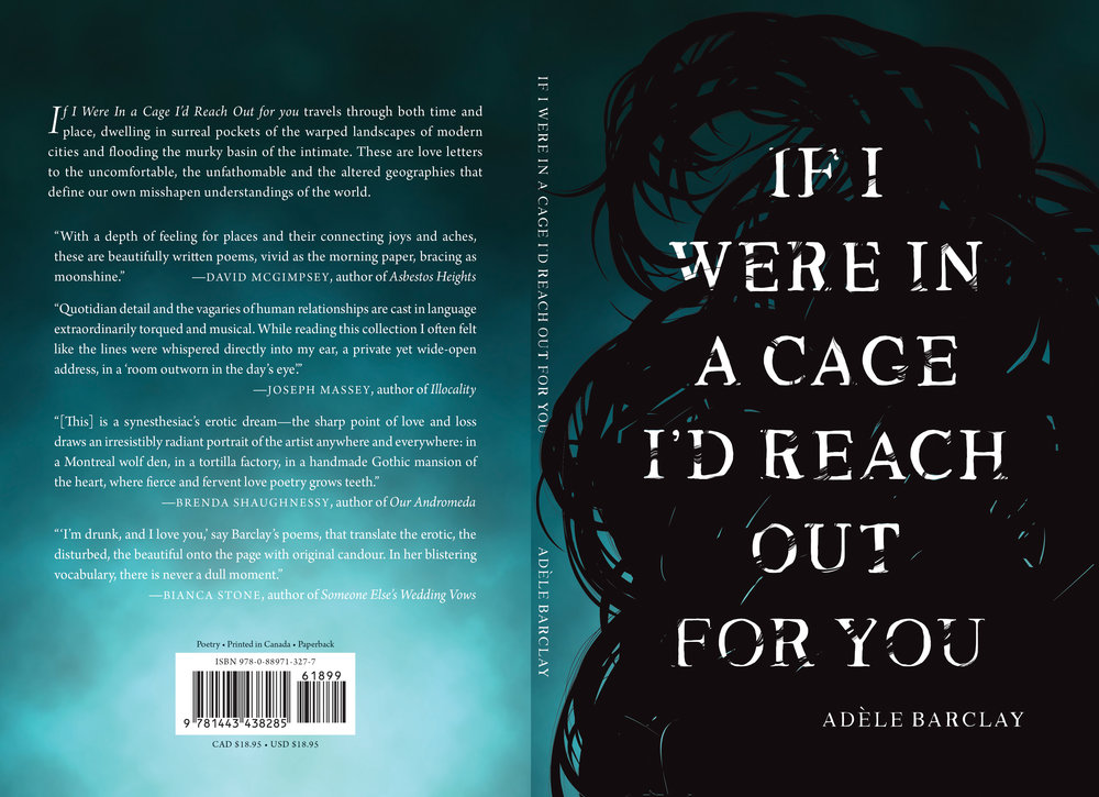 "About the Design/Illustration This cover was illustrated and designed for her good friend, the talented poet Adele Barclay using Adobe Illustrator and Photoshop. The illustration evokes the sense of fluidity, entanglement, entrapment, and the poet's own long, black hair.  About the Book If I Were In A Cage I'd Reach Out For You is a collection that travels through both time and place, liminally occupying the chasm between Canadiana and Americana mythologies. These poems dwell in surreal pockets of the everyday warped landscapes of modern cities and flood into the murky basin of the intimate. Amidst the comings and goings, there's a sincere desire to connect to others, an essential need to reach out, to redraft the narratives that make kinship radical and near. These poems are love letters to the uncomfortable, the unfathomable, and the altered geographies that define our own misshapen understandings of the world. ""With a depth of feeling for places and their connecting joys and aches, these are beautifully written poems, vivid as the morning paper, bracing as moonshine."" -David McGimpsey, author of Sitcom and Asbestos Heights"
