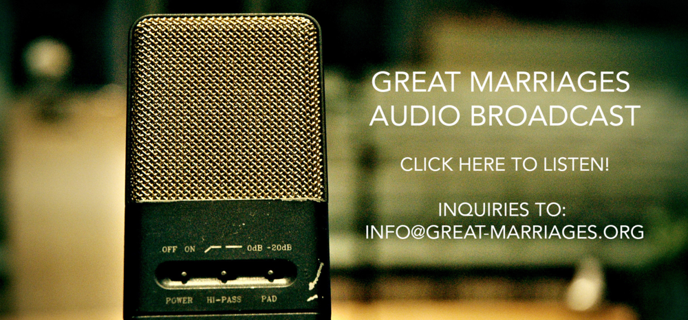 Great Marriages Audio Broadcast Click here to listen! Inquiries to:    info@great-marriages.org