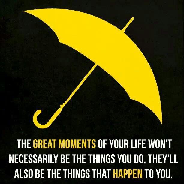Os grandes momentos da sua vida não vão ser necessariamente as coisas que você faz – eles também vão ser as coisas que acontecem com você.