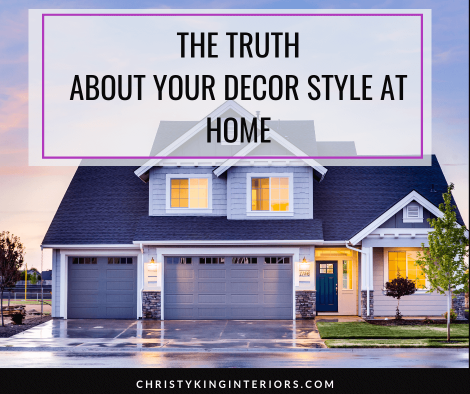 The Truth About Your Decor Style At Home Tips Trends Christy King Interiors