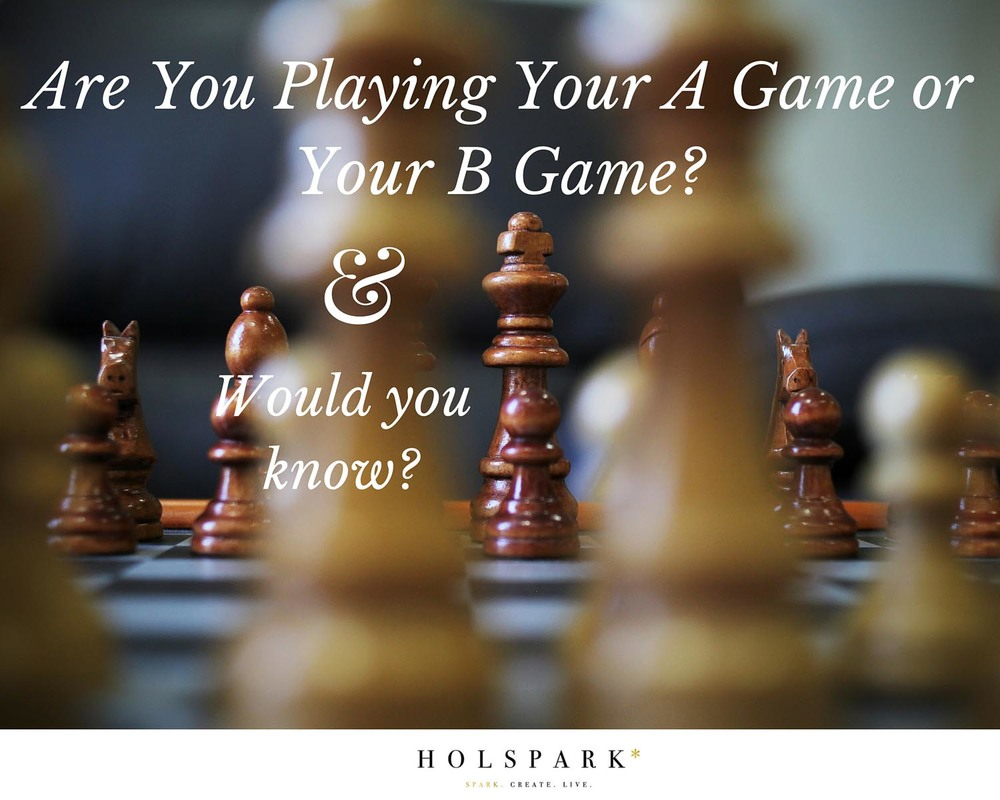 Are you Playing your A Game or Your B Game | HOLSPARK