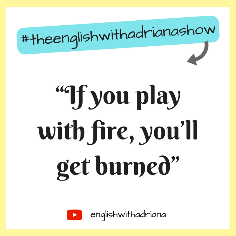 English Proverbs - If you play with fire, you'll get burned