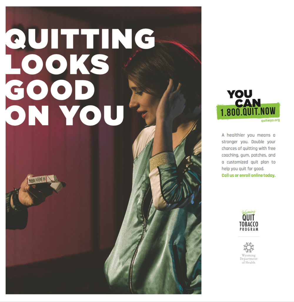 You Can  - Role: Campaign Concept and CopywriterQuitting tobacco isn't easy, but with the Wyoming Quit Tobacco Program it's a lot easier.This campaign, targeting smokers in Wyoming state, took a more positive approach to quitting tobacco. We stayed away from imagery that shamed or scared smokers into changing their habits, recognizing that most people know they need to habit. The issue is how. This example demonstrates our goal: give Wyoming smokers a burst of optimism, then give them the tools they need to take the next step toward finally quitting tobacco.