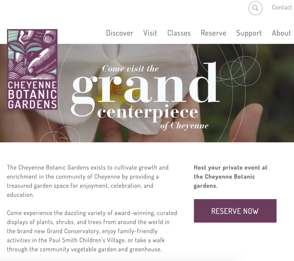 Cheyenne Botanic Gardens Website - Role: Copywriter and Brand StrategistThe Cheyenne Botanic Gardens underwent an important brand refresh in 2017 — the main focus being the Botanic Gardens website.At the time, it was clear the Botanic Gardens needed more regional recognition, which is why I focused my efforts on boosting local SEO rankings and displaying the Gardens' vast botanical offerings.Today, this website brings thousands of visitors from all around the country to Cheyenne, and I couldn't be prouder!
