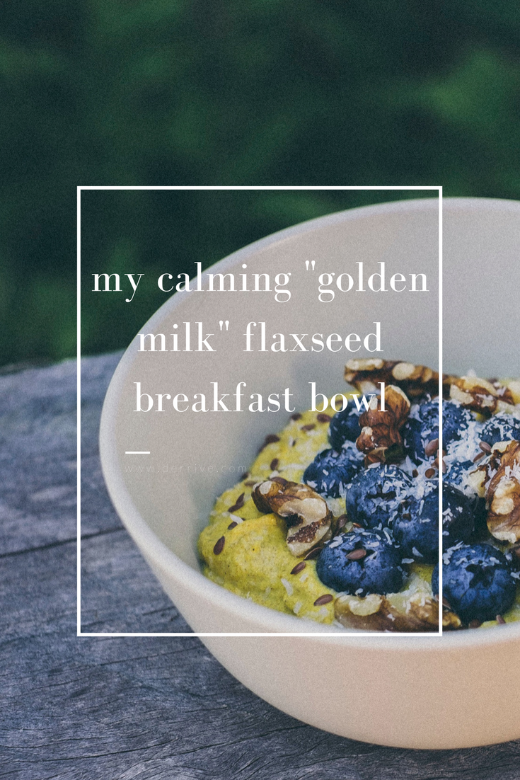 "my calming ""golden milk"" flaxseed breakfast bowl www.derrive.com"