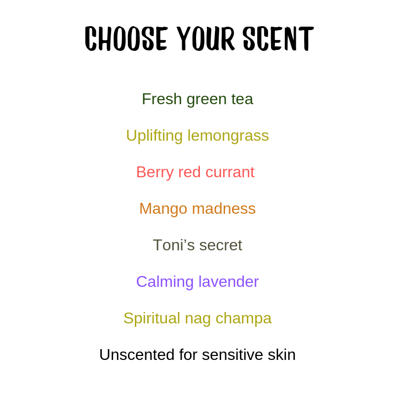 CHOOSE YOUR SCENT Fresh green tea Uplifting lemongrass Berry red currant Mango madness Toni's secret Calming lavender Spiritual nag champa Unscented for sensitive skin.png